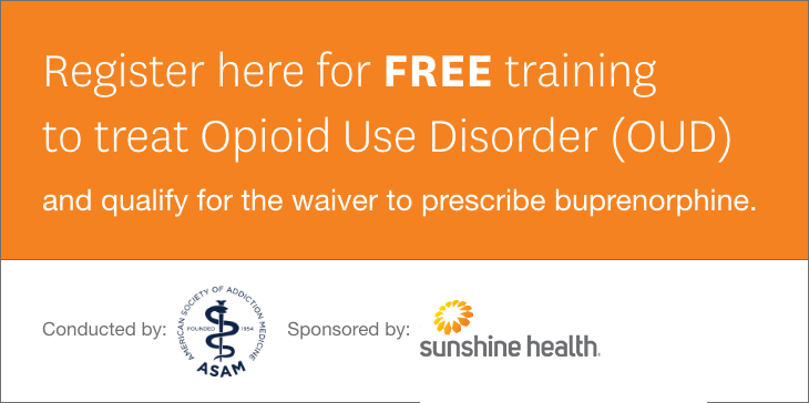 Register here for FREE training to treat Opioid Use Disorder (OUD) and qualify for the waiver to prescribe buprenorphine. Conducted by: American Society of Addiction Medicine. Sponsored by: Sunshine Health.